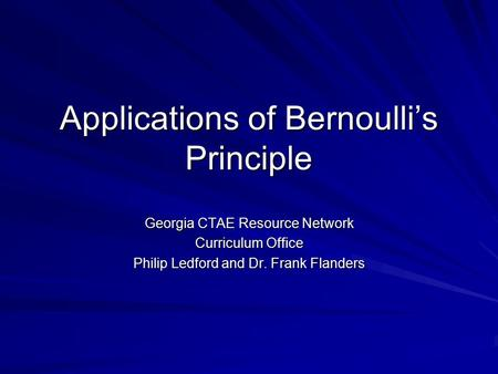 Applications of Bernoulli's Principle Georgia CTAE Resource Network Curriculum Office Philip Ledford and Dr. Frank Flanders.