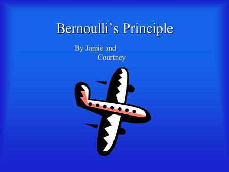 Bernoulli's Principle By Jamie and Courtney What is Bernoulli's Principle?