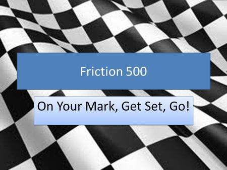Friction 500 On Your Mark, Get Set, Go!. GPS S8P3. Students will investigate relationship between force, mass, and the motion of objects. b. Demonstrate.