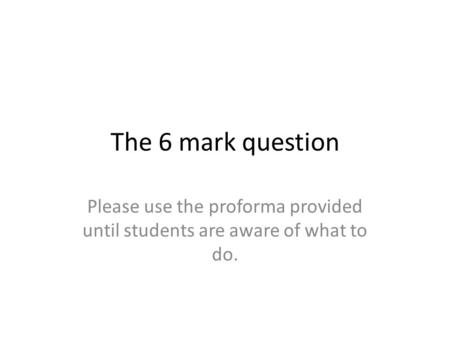 The 6 mark question Please use the proforma provided until students are aware of what to do.
