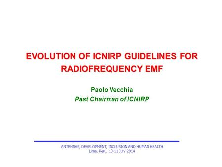 EVOLUTION OF ICNIRP GUIDELINES FOR RADIOFREQUENCY EMF Paolo Vecchia Past Chairman of ICNIRP ANTENNAS, DEVELOPMENT, INCLUSION AND HUMAN HEALTH Lima, Peru,