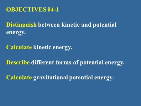 OBJECTIVES 04-1 Distinguish between kinetic and potential energy.