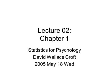 Lecture 02: Chapter 1 Statistics for Psychology David Wallace Croft 2005 May 18 Wed.