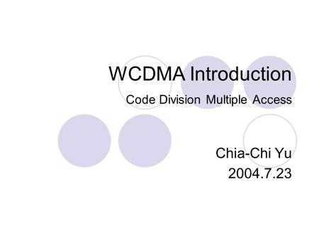WCDMA Introduction Code Division Multiple Access Chia-Chi Yu 2004.7.23.