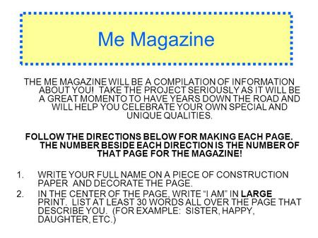 Me Magazine THE ME MAGAZINE WILL BE A COMPILATION OF INFORMATION ABOUT YOU! TAKE THE PROJECT SERIOUSLY AS IT WILL BE A GREAT MOMENTO TO HAVE YEARS DOWN.