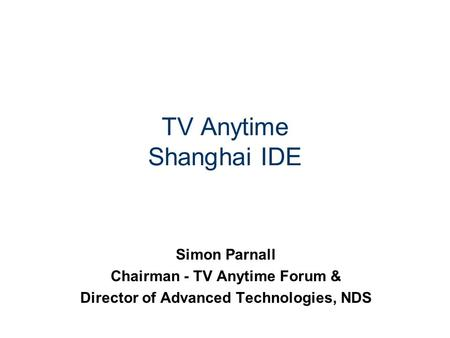 TV Anytime Shanghai IDE Simon Parnall Chairman - TV Anytime Forum & Director of Advanced Technologies, NDS.