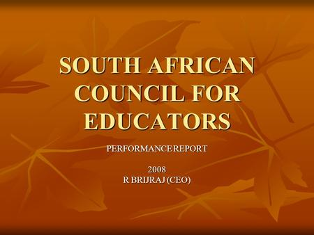 PERFORMANCE REPORT 2008 R BRIJRAJ (CEO) SOUTH AFRICAN COUNCIL FOR EDUCATORS.