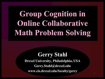 1 Group Cognition in Online Collaborative Math Problem Solving Gerry Stahl Drexel University, Philadelphia, USA