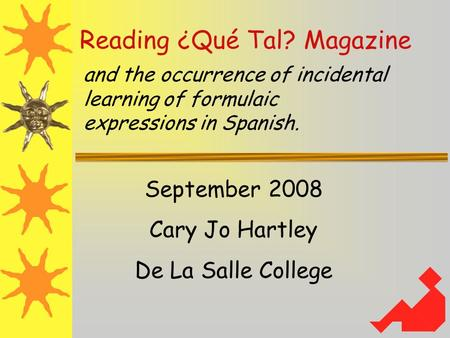 Reading ¿Qué Tal? Magazine and the occurrence of incidental learning of formulaic expressions in Spanish. September 2008 Cary Jo Hartley De La Salle College.