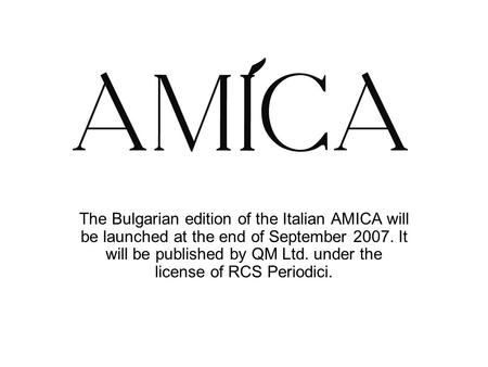 The Bulgarian edition of the Italian AMICA will be launched at the end of September 2007. It will be published by QM Ltd. under the license of RCS Periodici.