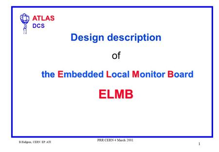 ATLAS ATLAS DCS B.Hallgren, CERN EP/ ATI PRR CERN 4 March 2001 1 the Embedded Local Monitor Board ELMB Design description of the Embedded Local Monitor.