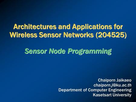 Architectures and Applications for Wireless Sensor Networks (204525) Sensor Node Programming Chaiporn Jaikaeo Department of Computer.