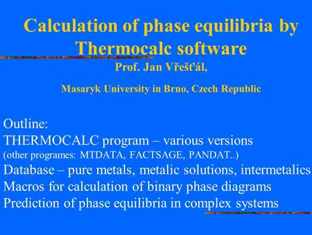 Outline: THERMOCALC program – various versions (other programes: MTDATA, FACTSAGE, PANDAT..) Database – pure metals, metalic solutions, intermetalics Macros.