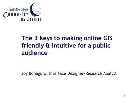 1 The 3 keys to making online GIS friendly & intuitive for a public audience Joy Bonaguro, Interface Designer/Research Analyst.