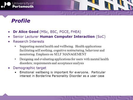 Profile Dr Alice Good (MSc, BSC, PGCE, FHEA) Senior Lecturer Human Computer Interaction (SoC) Research Interests Supporting mental health and wellbeing.