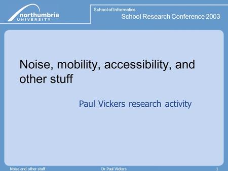 School of Informatics School Research Conference 2003 Noise and other stuffDr Paul Vickers1 Noise, mobility, accessibility, and other stuff Paul Vickers.