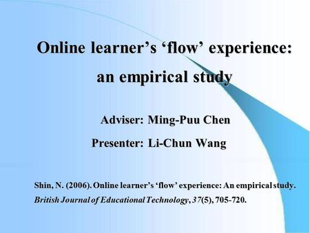 Online learner's 'flow' experience: an empirical study Adviser: Ming-Puu Chen Adviser: Ming-Puu Chen Presenter: Li-Chun Wang Presenter: Li-Chun Wang Shin,