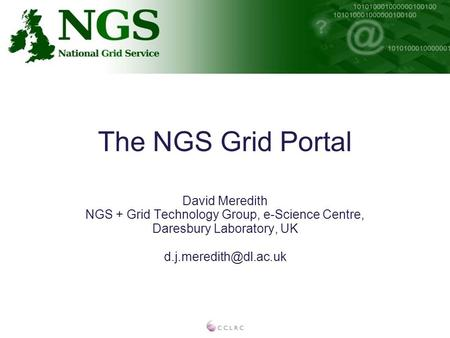 The NGS Grid Portal David Meredith NGS + Grid Technology Group, e-Science Centre, Daresbury Laboratory, UK