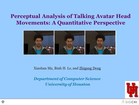 Perceptual Analysis of Talking Avatar Head Movements: A Quantitative Perspective Xiaohan Ma, Binh H. Le, and Zhigang Deng Department of Computer Science.