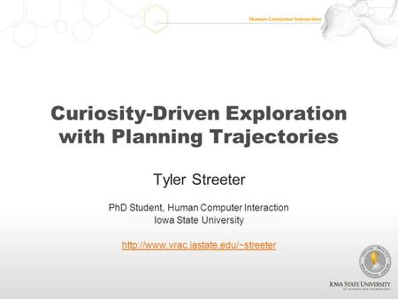 Curiosity-Driven Exploration with Planning Trajectories Tyler Streeter PhD Student, Human Computer Interaction Iowa State University