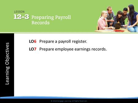 © 2014 Cengage Learning. All Rights Reserved. Learning Objectives © 2014 Cengage Learning. All Rights Reserved. LO6 Prepare a payroll register. LO7 Prepare.