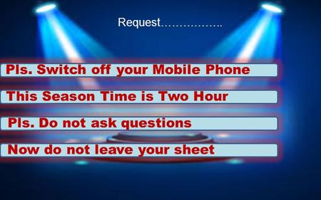This Season Time is Two Hour Pls. Do not ask questions Pls. Switch off your Mobile Phone Request…………….. Now do not leave your sheet.