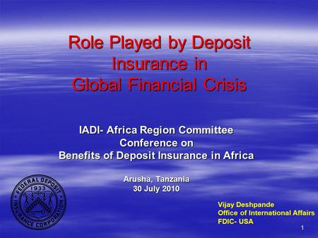 1 Role Played by Deposit Insurance in Global Financial Crisis IADI- Africa Region Committee Conference on Benefits of Deposit Insurance in Africa Arusha,