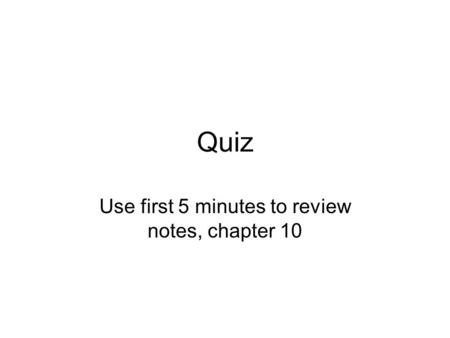Quiz Use first 5 minutes to review notes, chapter 10.