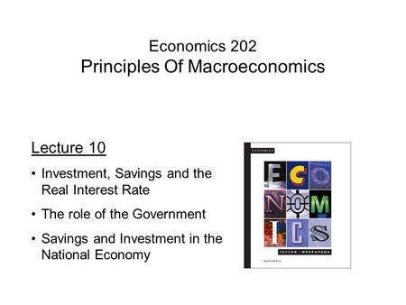 Economics 202 Principles Of Macroeconomics Lecture 10 Investment, Savings and the Real Interest Rate The role of the Government Savings and Investment.