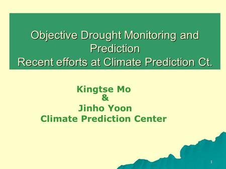 1 Objective Drought Monitoring and Prediction Recent efforts at Climate Prediction Ct. Kingtse Mo & Jinho Yoon Climate Prediction Center.