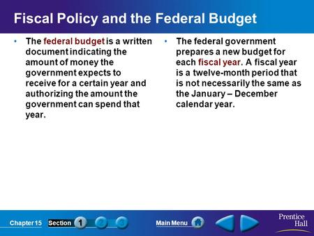Chapter 15SectionMain Menu Fiscal Policy and the Federal Budget The federal budget is a written document indicating the amount of money the government.