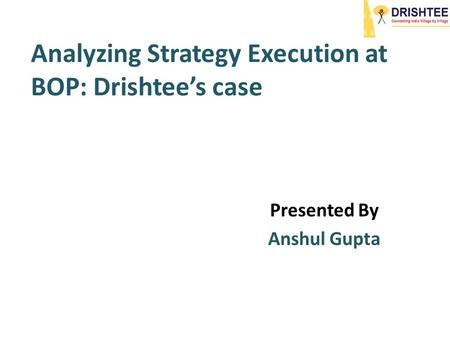 Analyzing Strategy Execution at BOP: Drishtee's case Presented By Anshul Gupta.