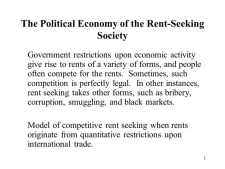1 The Political Economy of the Rent-Seeking Society Government restrictions upon economic activity give rise to rents of a variety of forms, and people.