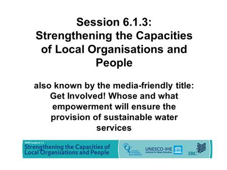 Session 6.1.3: Strengthening the Capacities of Local Organisations and People also known by the media-friendly title: Get Involved! Whose and what empowerment.