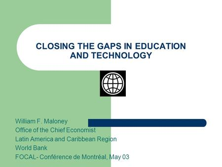 CLOSING THE GAPS IN EDUCATION AND TECHNOLOGY William F. Maloney Office of the Chief Economist Latin America and Caribbean Region World Bank FOCAL- Conférence.