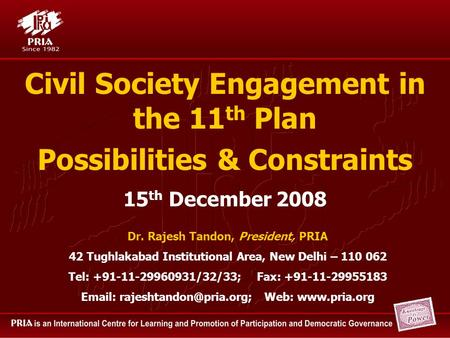 Civil Society Engagement in the 11 th Plan Possibilities & Constraints Dr. Rajesh Tandon, President, PRIA 42 Tughlakabad Institutional Area, New Delhi.