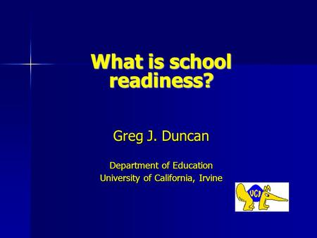 What is school readiness? Greg J. Duncan Department of Education University of California, Irvine.