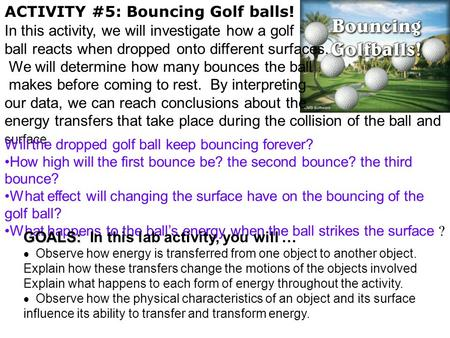 ACTIVITY #5: Bouncing Golf balls! In this activity, we will investigate how a golf ball reacts when dropped onto different surfaces. We will determine.