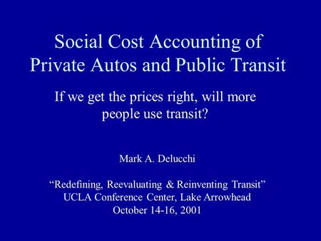 "Social Cost Accounting of Private Autos and Public Transit If we get the prices right, will more people use transit? Mark A. Delucchi ""Redefining, Reevaluating."
