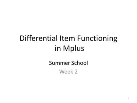 1 Differential Item Functioning in Mplus Summer School Week 2.