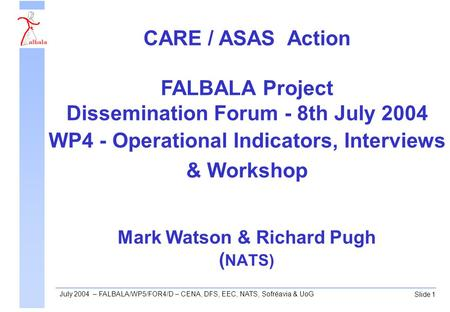 Slide 1 July 2004 – FALBALA/WP5/FOR4/D – CENA, DFS, EEC, NATS, Sofréavia & UoG Mark Watson & Richard Pugh ( NATS) CARE / ASAS Action FALBALA Project Dissemination.