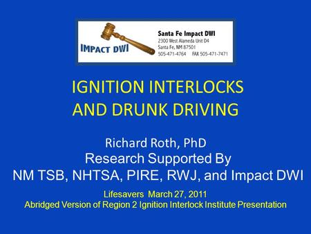 IGNITION INTERLOCKS AND DRUNK DRIVING Richard Roth, PhD Lifesavers March 27, 2011 Abridged Version of Region 2 Ignition Interlock Institute Presentation.