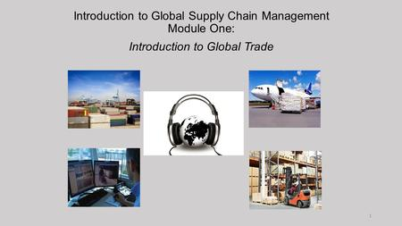 Introduction to Global Supply Chain Management Module One: Introduction to Global Trade 1.
