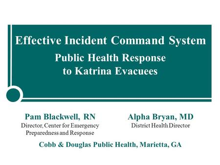 Effective Incident Command System Public Health Response to Katrina Evacuees Cobb & Douglas Public Health, Marietta, GA Pam Blackwell, RN Director, Center.