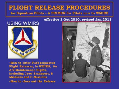 FLIGHT RELEASE PROCEDURES for Squadron Pilots – A PRIMER for Pilots new to WMIRS effective 1 Oct 2010, revised Jan 2011 USING WMIRS How to enter Pilot.
