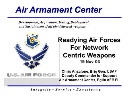 Air Armament Center I n t e g r i t y - S e r v i c e - E x c e l l e n c e Development, Acquisition, Testing, Deployment, and Sustainment of all air-delivered.