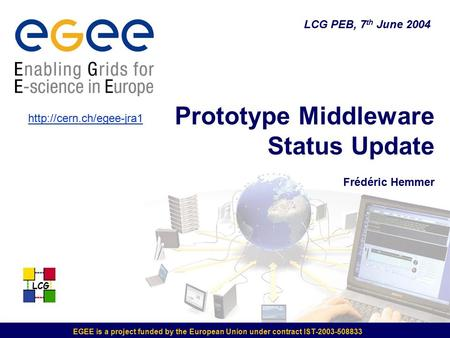 LCG EGEE is a project funded by the European Union under contract IST-2003-508833 LCG PEB, 7 th June 2004 Prototype Middleware Status Update Frédéric Hemmer.