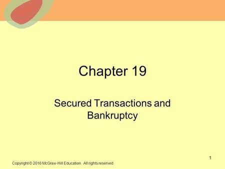 © 2013 The McGraw-Hill Companies, Inc. All rights reserved. Chapter 19 Secured Transactions and Bankruptcy 1 Copyright © 2016 McGraw-Hill Education. All.