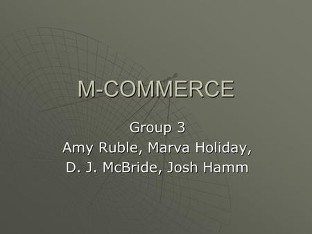 M-COMMERCE Group 3 Amy Ruble, Marva Holiday, D. J. McBride, Josh Hamm.