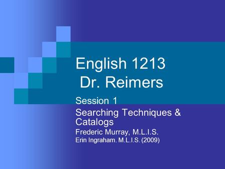 English 1213 Dr. Reimers Session 1 Searching Techniques & Catalogs Frederic Murray, M.L.I.S. Erin Ingraham. M.L.I.S. (2009)